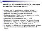 platelets plts platelet concentrate pc or random donor platelet concentrate rd pc