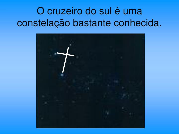 O cruzeiro do sul é uma constelação bastante conhecida.