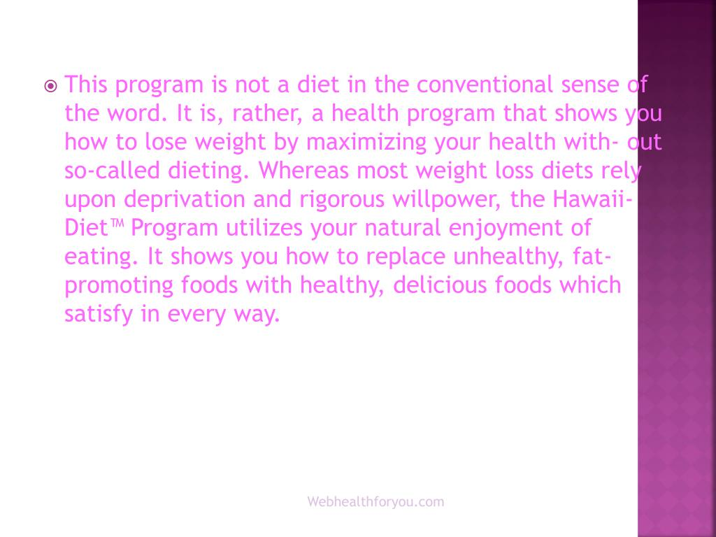 This program is not a diet in the conventional sense of the word. It is, rather, a health program that shows you how to lose weight by maximizing your health with- out so-called dieting. Whereas most weight loss diets rely upon deprivation and rigorous willpower, the Hawaii-Diet™ Program utilizes your natural enjoyment of eating. It shows you how to replace unhealthy, fat- promoting foods with healthy, delicious foods which satisfy in every way.