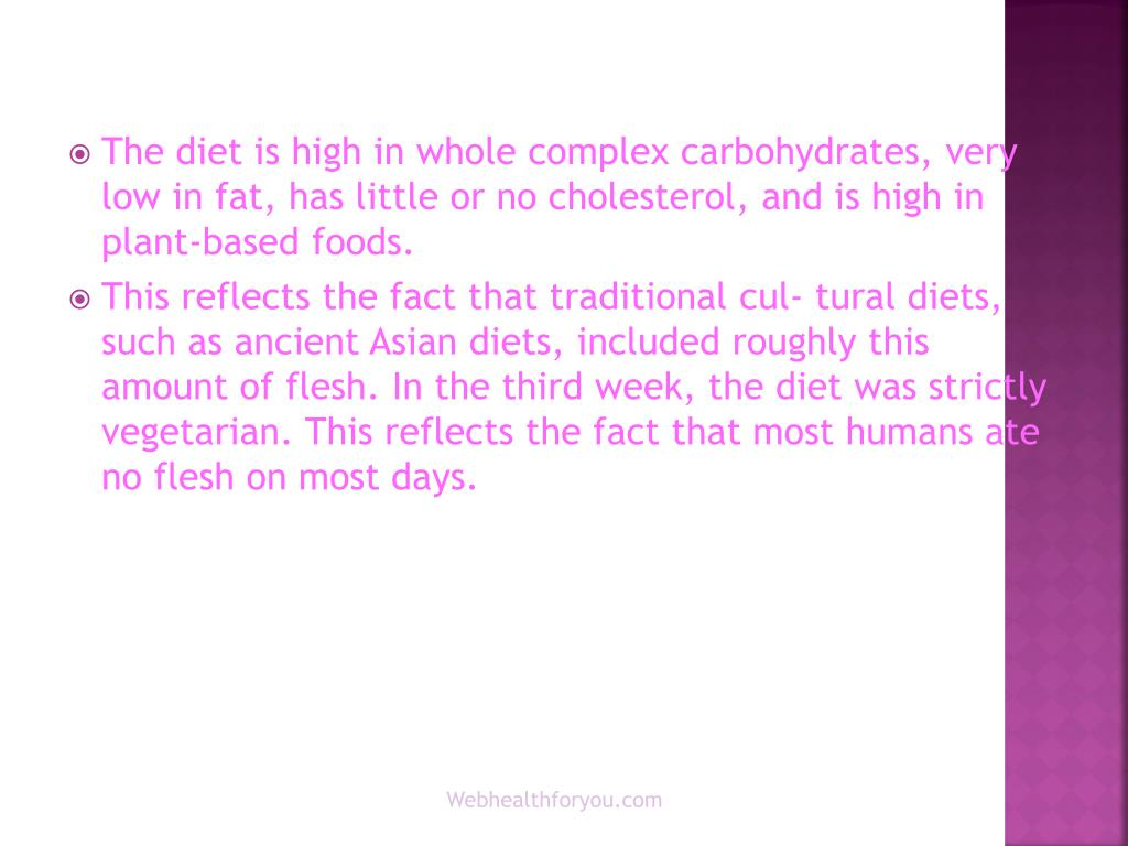 The diet is high in whole complex carbohydrates, very low in fat, has little or no cholesterol, and is high in plant-based foods.