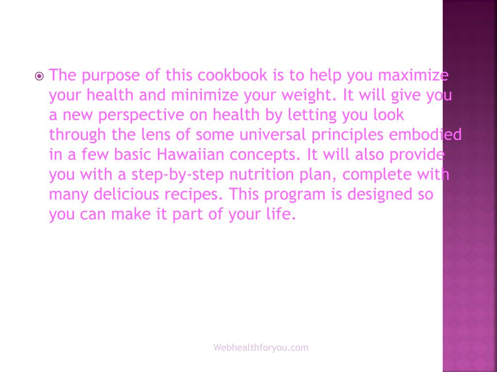 The purpose of this cookbook is to help you maximize your health and minimize your weight. It will give you a new perspective on health by letting you look through the lens of some universal principles embodied in a few basic Hawaiian concepts. It will also provide you with a step-by-step nutrition plan, complete with many delicious recipes. This program is designed so you can make it part of your life.