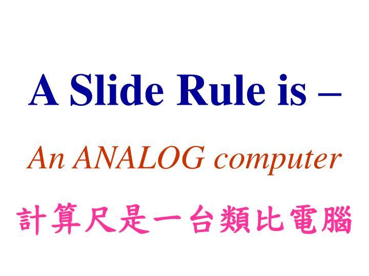 A Slide Rule is –