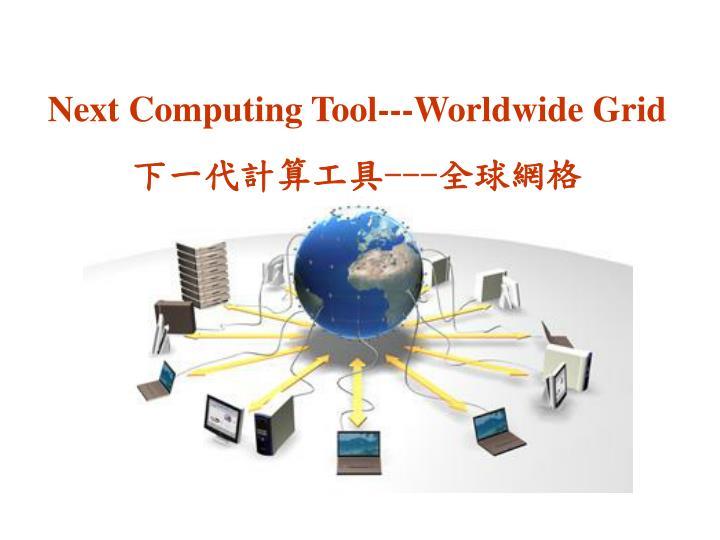 Next Computing Tool---Worldwide Grid