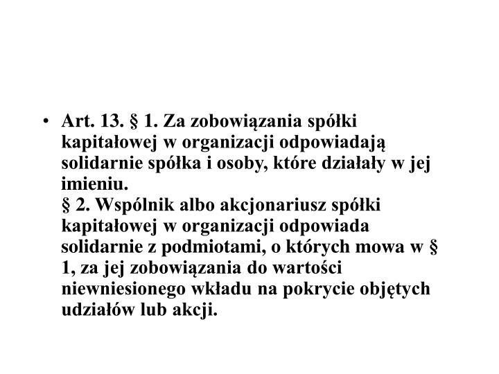 Art.13.§1.Za zobowiązania spółki kapitałowej w organizacji odpowiadają solidarnie spółka i osoby, które działały w jej imieniu.