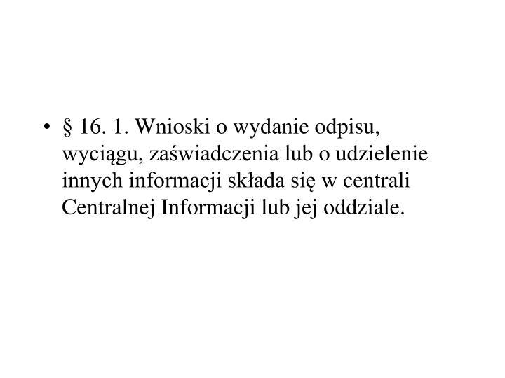 §16.1.Wnioski o wydanie odpisu, wyciągu, zaświadczenia lubo udzielenie innych informacji składa sięw centrali Centralnej Informacji lub jej oddziale.