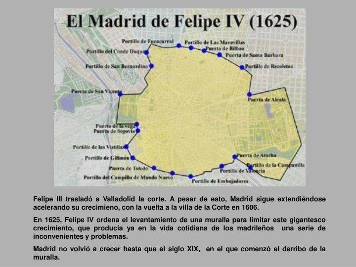 Felipe III trasladó a Valladolid la corte. A pesar de esto, Madrid sigue extendiéndose acelerando su crecimieno, con la vuelta a la villa de la Corte en 1606.