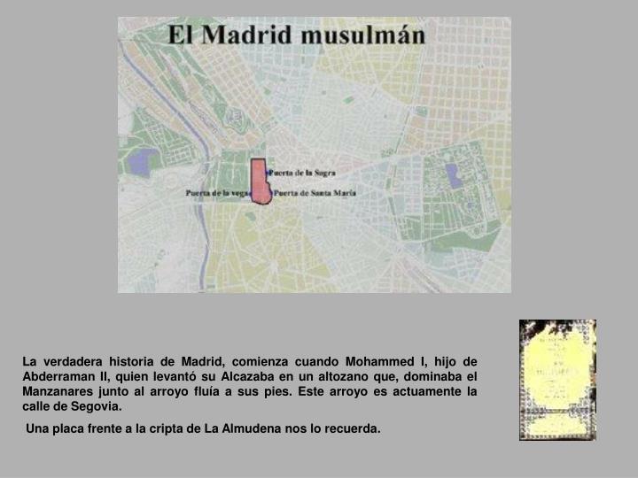 La verdadera historia de Madrid, comienza cuando Mohammed I, hijo de Abderraman II, quien levantó su Alcazaba en un altozano que, dominaba el Manzanares junto al arroyo fluía a sus pies. Este arroyo es actuamente la calle de Segovia.