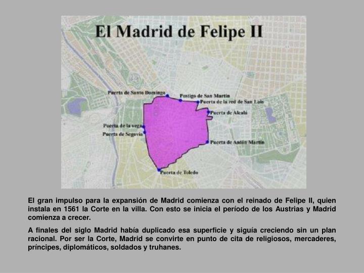 El gran impulso para la expansión de Madrid comienza con el reinado de Felipe II, quien instala en 1561 la Corte en la villa. Con esto se inicia el período de los Austrias y Madrid comienza a crecer.