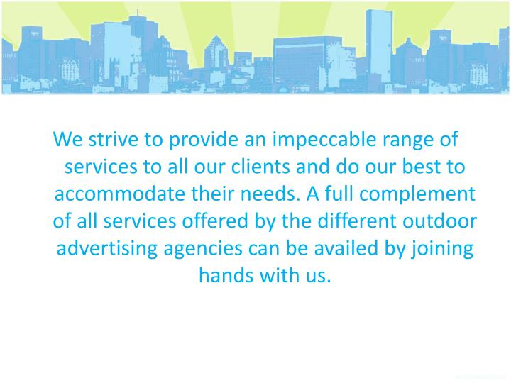 We strive to provide an impeccable range of services to all our clients and do our best to accommodate their needs. A full complement of all services offered by the different outdoor advertising agencies can be availed by joining hands with us.