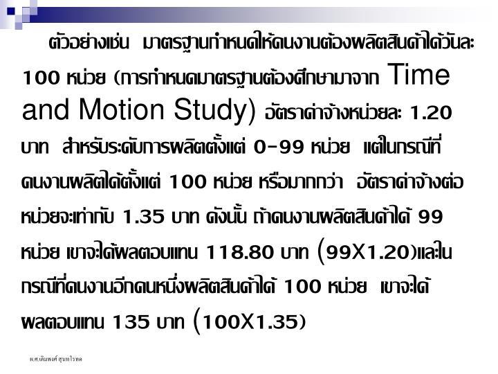 ตัวอย่างเช่น  มาตรฐานกำหนดให้คนงานต้องผลิตสินค้าได้วันละ 100 หน่วย (การกำหนดมาตรฐานต้องศึกษามาจาก Time and Motion Study) อัตราค่าจ้างหน่วยละ 1.20 บาท  สำหรับระดับการผลิตตั้งแต่ 0-99 หน่วย  แต่ในกรณีที่คนงานผลิตได้ตั้งแต่ 100 หน่วย หรือมากกว่า  อัตราค่าจ้างต่อหน่วยจะเท่ากับ 1.35 บาท ดังนั้น ถ้าคนงานผลิตสินค้าได้ 99 หน่วย เขาจะได้ผลตอบแทน 118.80 บาท (99x1.20)และในกรณีที่คนงานอีกคนหนึ่งผลิตสินค้าได้ 100 หน่วย  เขาจะได้ผลตอบแทน 135 บาท (100x1.35)