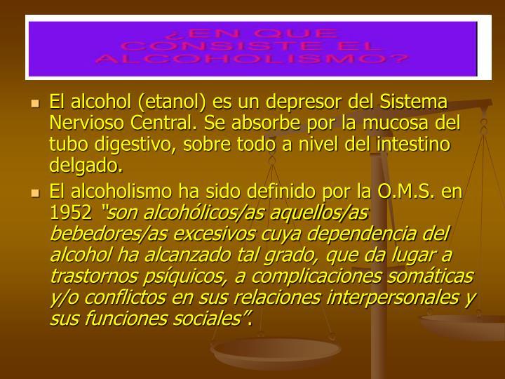El alcohol (etanol) es un depresor del Sistema Nervioso Central. Se absorbe por la mucosa del tubo d...