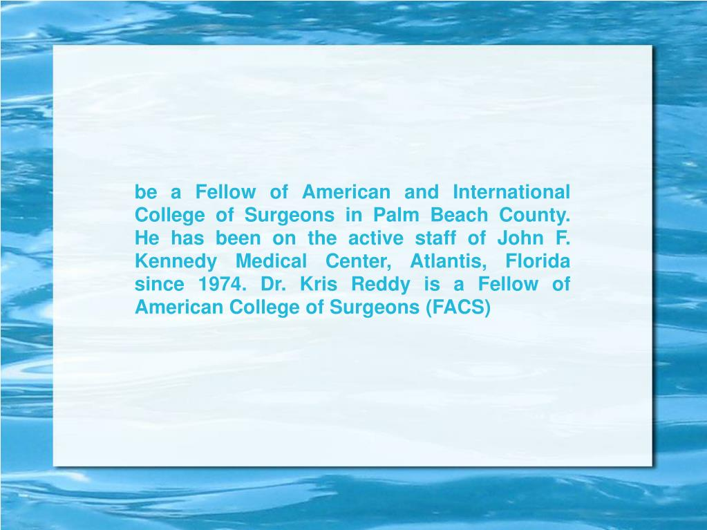 be a Fellow of American and International College of Surgeons in Palm Beach County. He has been on the active staff of John F. Kennedy Medical Center, Atlantis, Florida since 1974. Dr. Kris Reddy is a Fellow of American College of Surgeons (FACS)