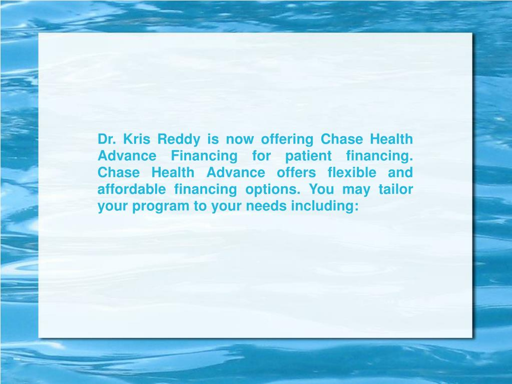 Dr. Kris Reddy is now offering Chase Health Advance Financing for patient financing. Chase Health Advance offers flexible and affordable financing options. You may tailor your program to your needs including: