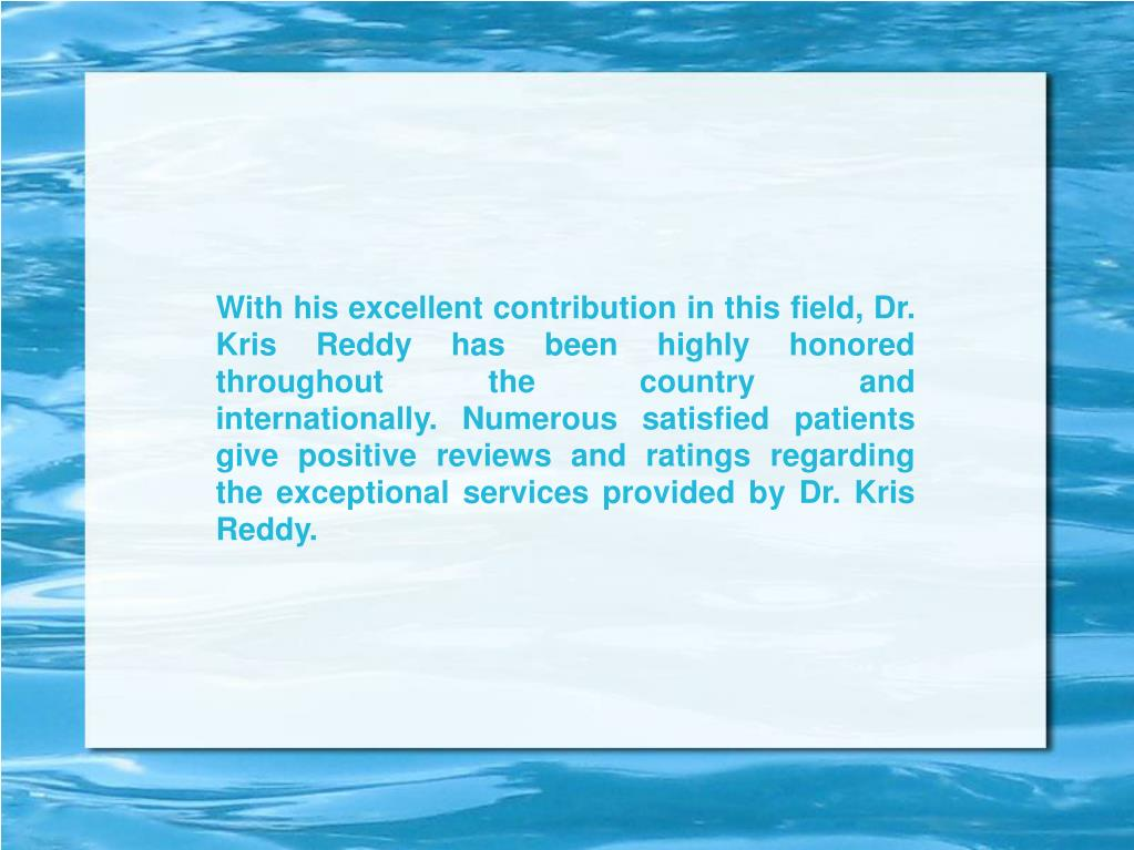 With his excellent contribution in this field, Dr. Kris Reddy has been highly honored throughout the country and internationally.Numerous satisfied patients give positive reviews and ratings regarding the exceptional services provided by Dr. Kris Reddy.
