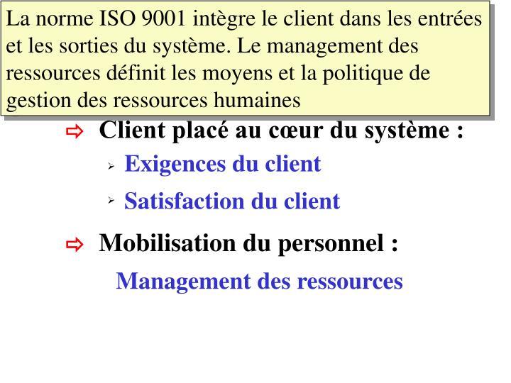 La norme ISO 9001 intègre le client dans les entrées et les sorties du système. Le management des ressources définit les moyens et la politique de gestion des ressources humaines