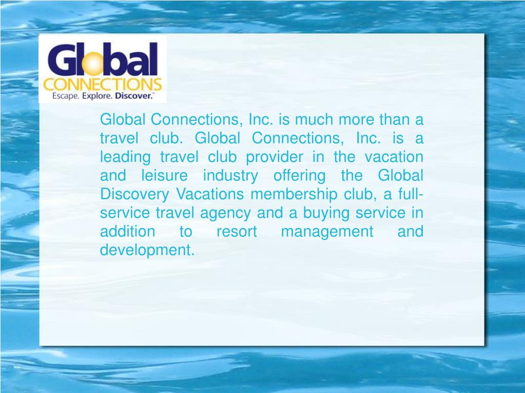 Global Connections, Inc. is much more than a travel club. Global Connections, Inc. is a leading travel club provider in the vacation and leisure industry offering the Global Discovery Vacations membership club, a full-service travel agency and a buying service in addition to resort management and development.