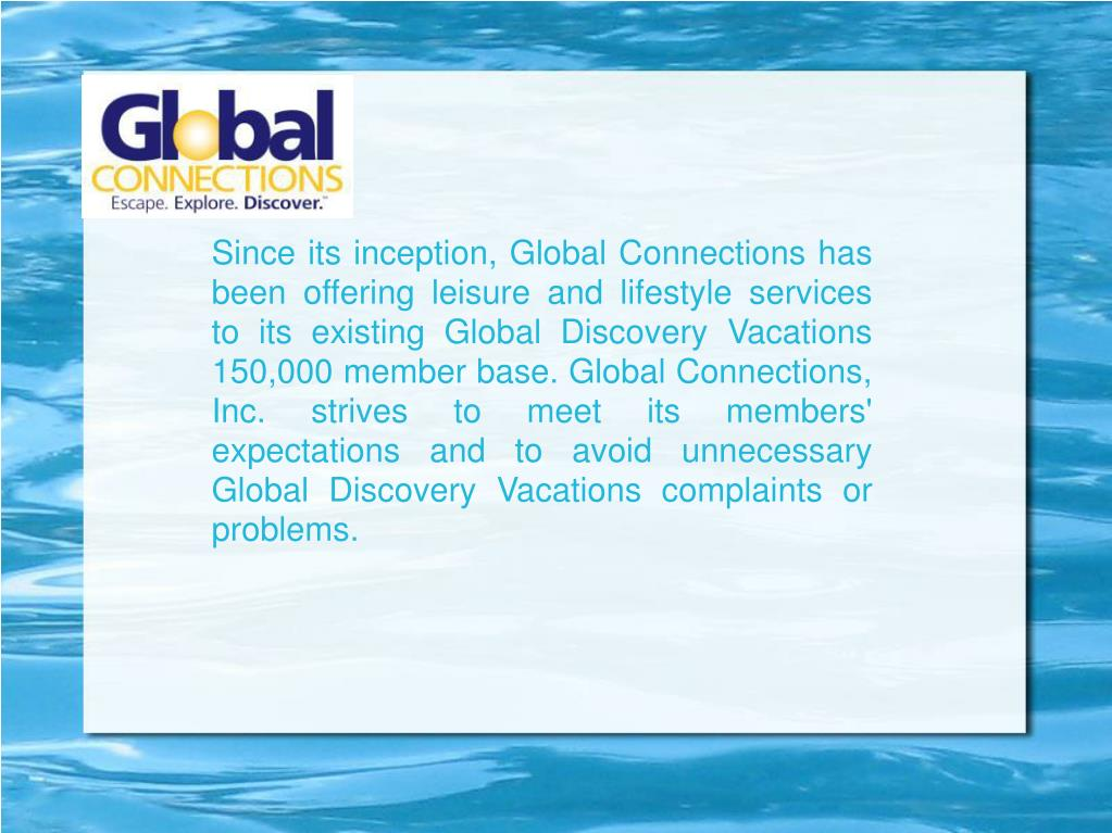Since its inception, Global Connections has been offering leisure and lifestyle services to its existing Global Discovery Vacations 150,000 member base. Global Connections, Inc. strives to meet its members' expectations and to avoid unnecessary Global Discovery Vacations complaints or problems.