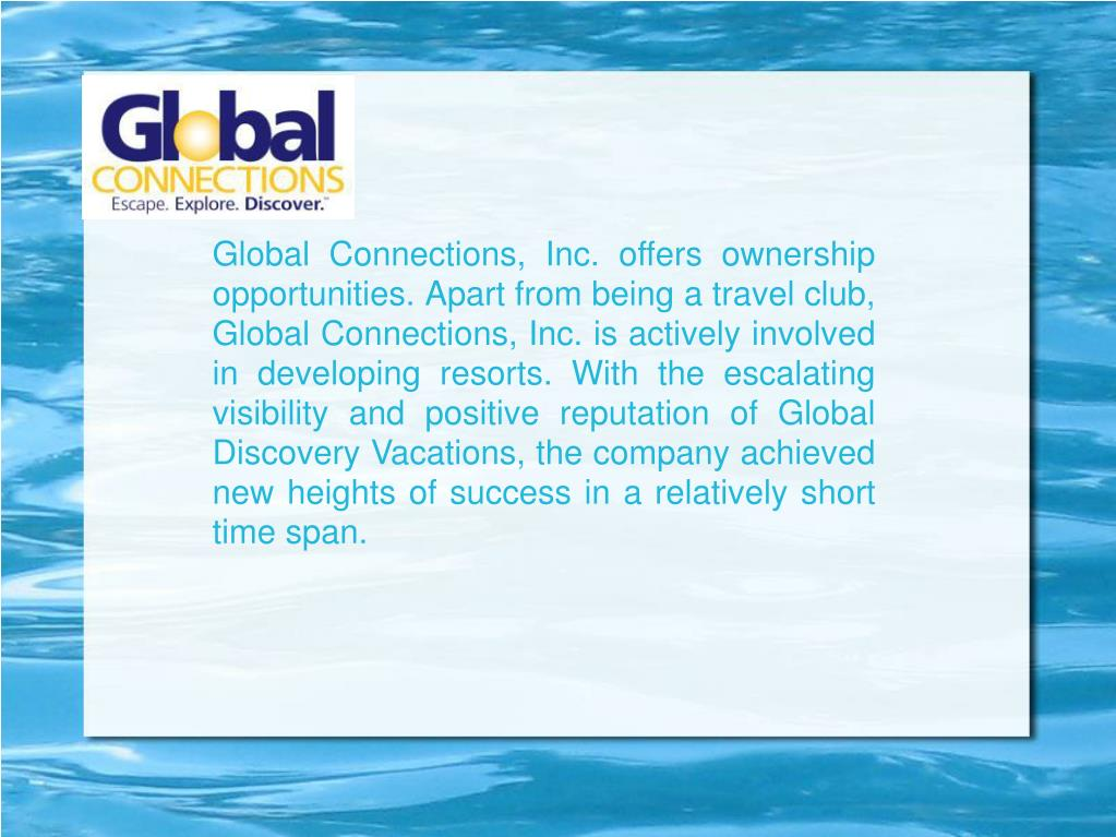 Global Connections, Inc. offers ownership opportunities. Apart from being a travel club, Global Connections, Inc. is actively involved in developing resorts. With the escalating visibility and positive reputation of Global Discovery Vacations, the company achieved new heights of success in a relatively short time span.