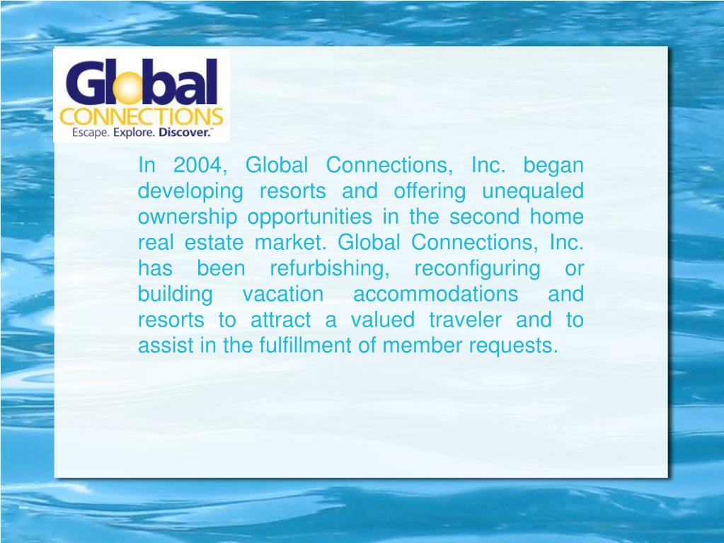 In 2004, Global Connections, Inc. began developing resorts and offering unequaled ownership opportunities in the second home real estate market. Global Connections, Inc. has been refurbishing, reconfiguring or building vacation accommodations and resorts to attract a valued traveler and to assist in the fulfillment of member requests.