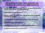 recomendaciones para indicar las fuentes de consulta o bibliograf a