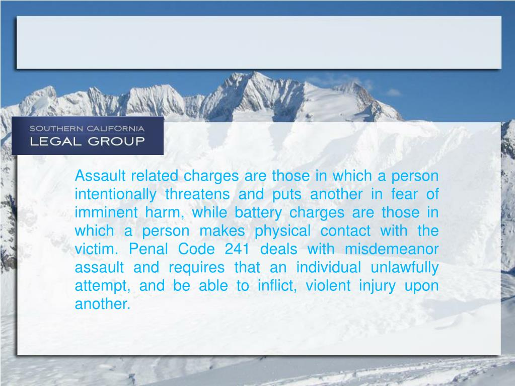 Assault related charges are those in which a person intentionally threatens and puts another in fear of imminent harm, while battery charges are those in which a person makes physical contact with the victim. Penal Code 241 deals with misdemeanor assault and requires that an individual unlawfully attempt, and be able to inflict, violent injury upon another.