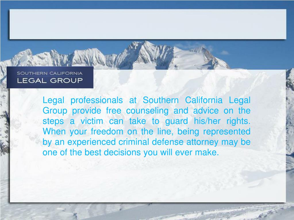 Legal professionals at Southern California Legal Group provide free counseling and advice on the steps a victim can take to guard his/her rights.  When your freedom on the line, being represented by an experienced criminal defense attorney may be one of the best decisions you will ever make.