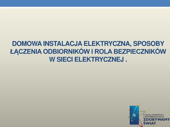 Domowa instalacja elektryczna, sposoby łączenia odbiorników i rola bezpieczników                w sieci elektrycznej .
