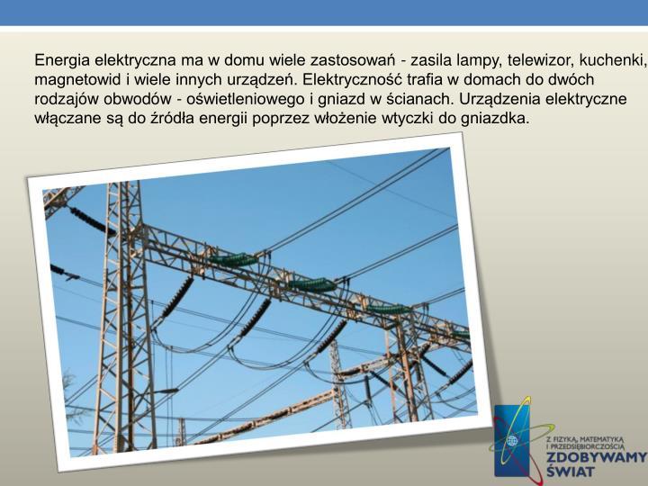 Energia elektryczna ma w domu wiele zastosowań - zasila lampy, telewizor, kuchenki, magnetowid i wiele innych urządzeń. Elektryczność trafia w domach do dwóch rodzajów obwodów - oświetleniowego i gniazd w ścianach. Urządzenia elektryczne włączane są do źródła energii poprzez włożenie wtyczki do gniazdka.
