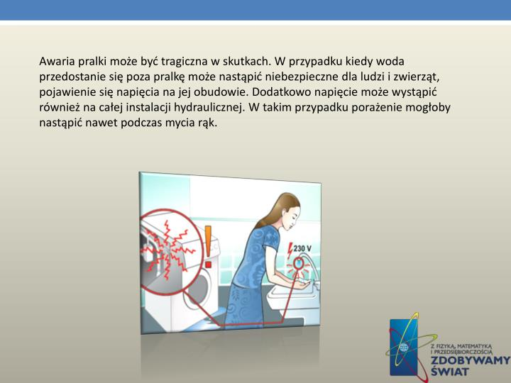 Awaria pralki może być tragiczna w skutkach. W przypadku kiedy woda przedostanie się poza pralkę może nastąpić niebezpieczne dla ludzi i zwierząt, pojawienie się napięcia na jej obudowie. Dodatkowo napięcie może wystąpić również na całej instalacji hydraulicznej. W takim przypadku porażenie mogłoby nastąpić nawet podczas mycia rąk.