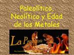 paleol tico neol tico y edad de los metales