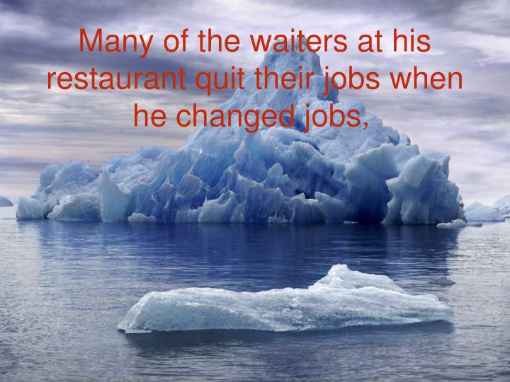 Many of the waiters at his restaurant quit their jobs when he changed jobs
