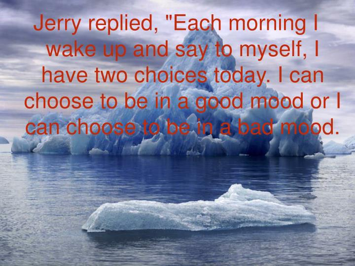 "Jerry replied, ""Each morning I wake up and say to myself, I have two choices today. I can choose to be in a good mood or I can choose to be in a bad mood."