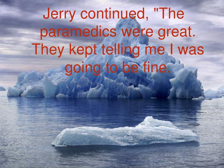 "Jerry continued, ""The paramedics were great. They kept telling me I was going to be fine."