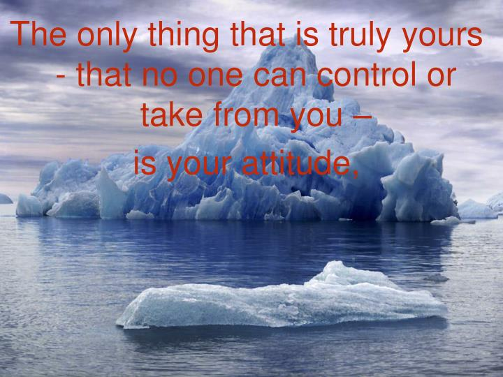 The only thing that is truly yours - that no one can control or take from you –