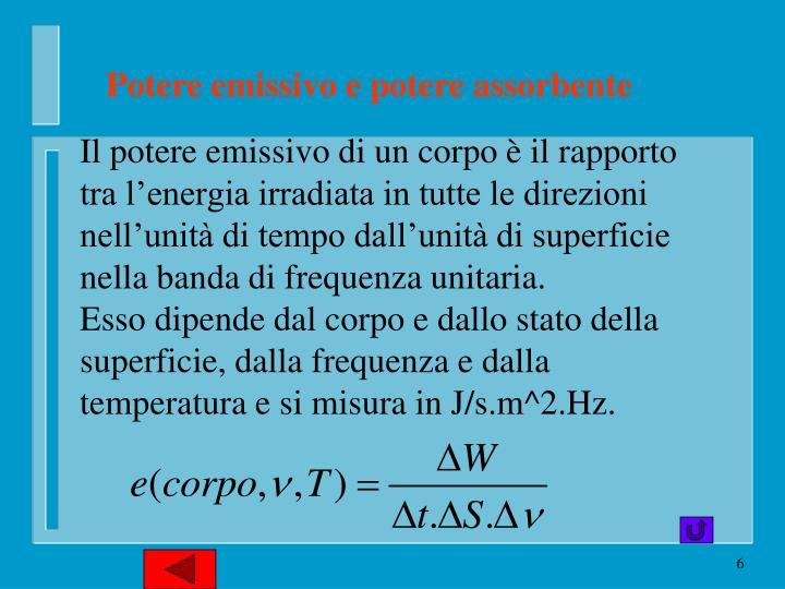 Il potere emissivo di un corpo è il rapporto tra l'energia irradiata in tutte le direzioni nell'unità di tempo dall'unità di superficie nella banda di frequenza unitaria.