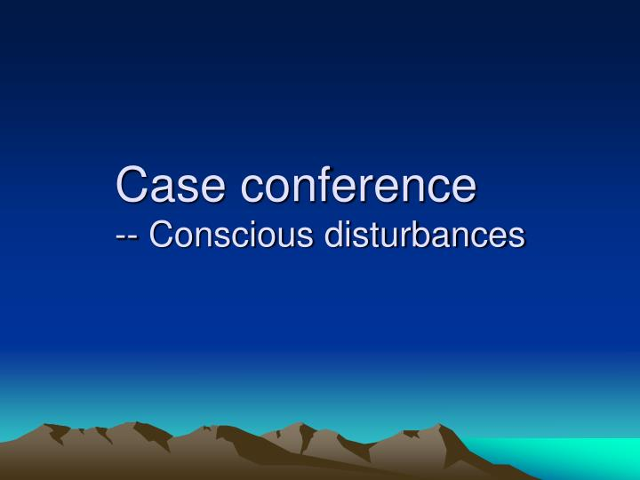 case conference conscious disturbances n.