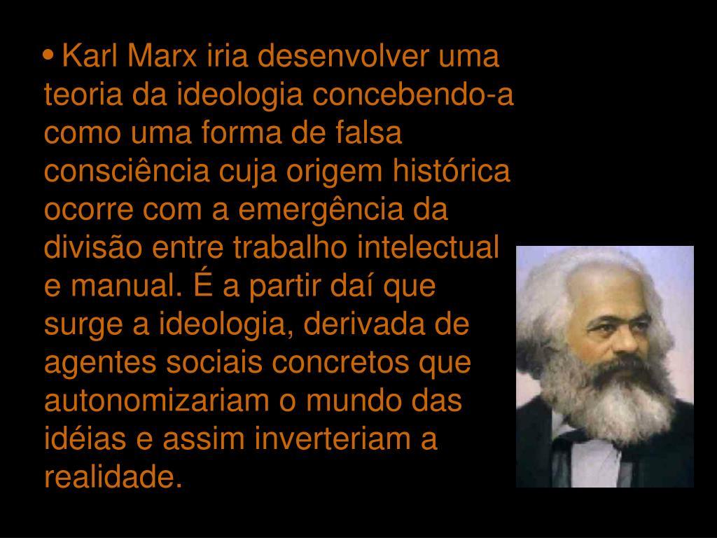 Karl Marx iria desenvolver uma teoria da ideologia concebendo-a como uma forma de falsa consciência cuja origem histórica ocorre com a emergência da divisão entre trabalho intelectual e manual. É a partir daí que surge a ideologia, derivada de agentes sociais concretos que autonomizariam o mundo das idéias e assim inverteriam a realidade.