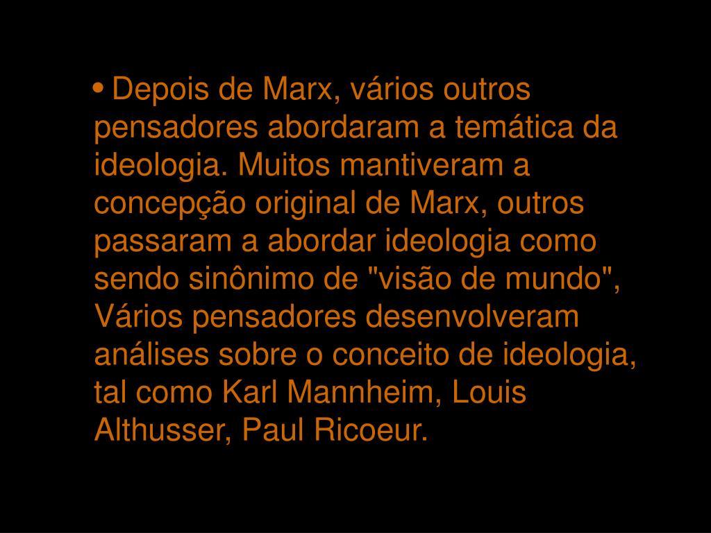"""Depois de Marx, vários outros pensadores abordaram a temática da ideologia. Muitos mantiveram a concepção original de Marx, outros passaram a abordar ideologia como sendo sinônimo de """"visão de mundo"""", Vários pensadores desenvolveram análises sobre o conceito de ideologia, tal como Karl Mannheim, Louis Althusser, Paul Ricoeur."""
