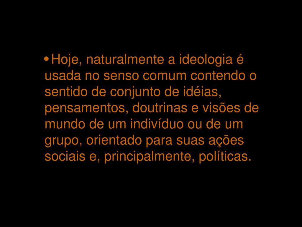 Hoje, naturalmente a ideologia é usada no senso comum contendo o sentido de conjunto de idéias, pensamentos, doutrinas e visões de mundo de um indivíduo ou de um grupo, orientado para suas ações sociais e, principalmente, políticas.