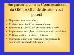 em parceria com os coordenadores da gmt e glt de distrito voc poder