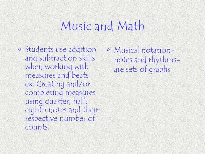Students use addition and subtraction skills when working with measures and beats-ex: Creating and/or completing measures using quarter, half, eighth notes and their respective number of counts.