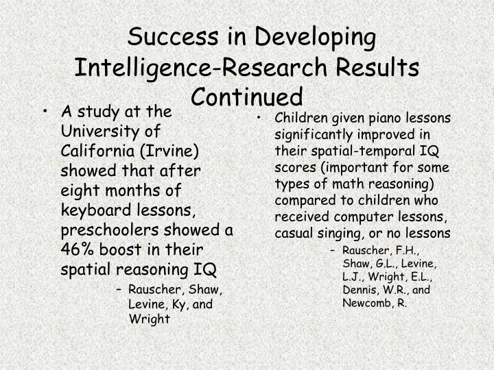 A study at the University of California (Irvine) showed that after eight months of keyboard lessons, preschoolers showed a 46% boost in their spatial reasoning IQ