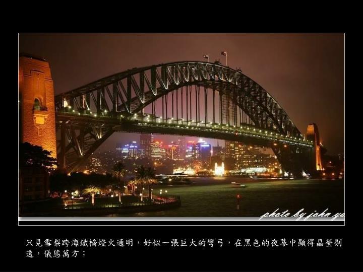 只見雪梨跨海鐵橋燈火通明,好似一張巨大的彎弓,在黑色的夜幕中顯得晶瑩剔透,儀態萬方;