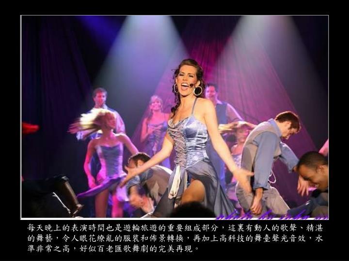 每天晚上的表演時間也是遊輪旅遊的重要組成部分,這裏有動人的歌聲、精湛的舞藝,令人眼花繚亂的服裝和佈景轉換,再加上高科技的舞臺聲光音效,水準非常之高,好似百老匯歌舞劇的完美再現。