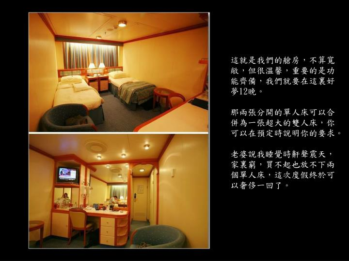 這就是我們的艙房,不算寬敞,但很溫馨,重要的是功能齊備,我們就要在這裏好夢