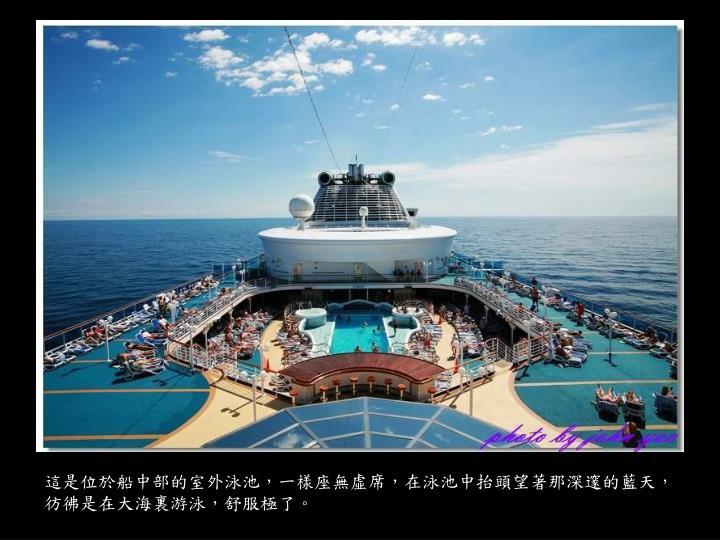 這是位於船中部的室外泳池,一樣座無虛席,在泳池中抬頭望著那深邃的藍天,彷彿是在大海裏游泳,舒服極了。
