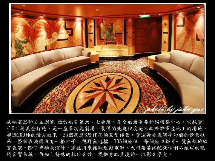放映電影的公主劇院 位於船首第六、七層層,是全船最重要的娛樂樂中心。它耗資