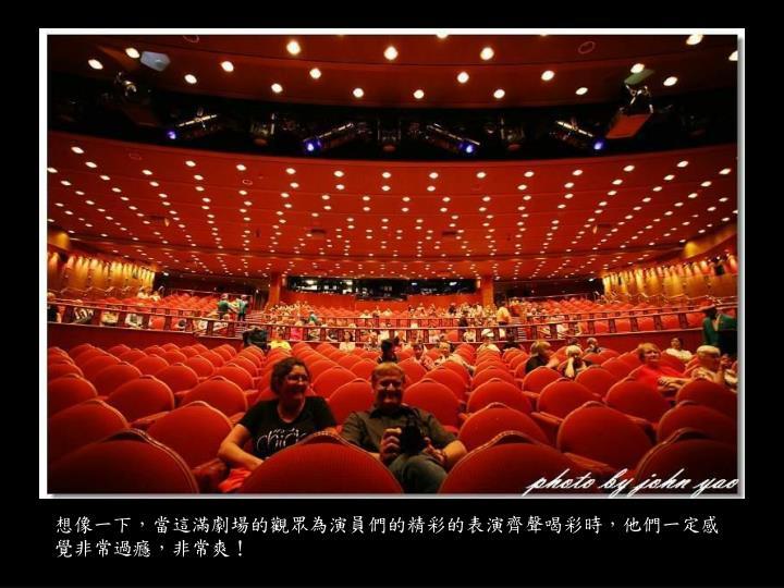 想像一下,當這滿劇場的觀眾為演員們的精彩的表演齊聲喝彩時,他們一定感覺非常過癮,非常爽!