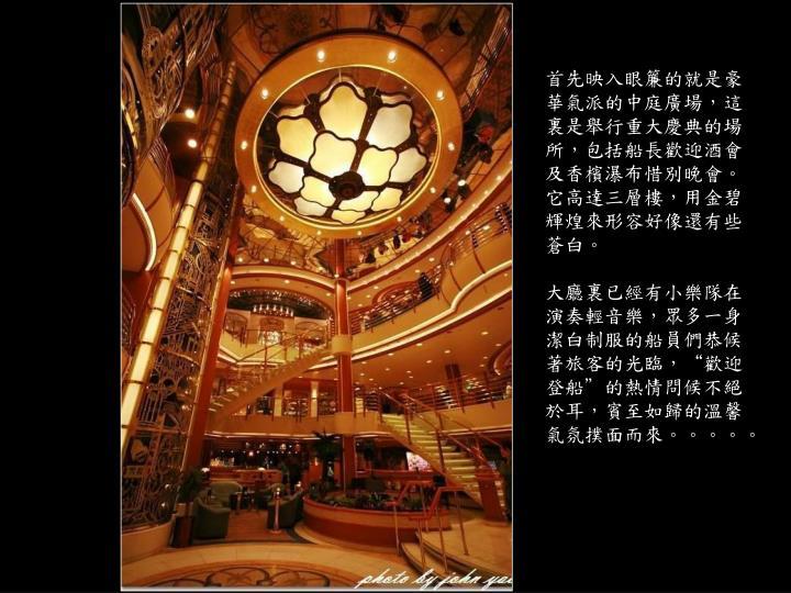 首先映入眼簾的就是豪華氣派的中庭廣場,這裏是舉行重大慶典的場所,包括船長歡迎酒會及香檳瀑布惜別晚會。它高達三層樓,用金碧輝煌來形容好像還有些蒼白。