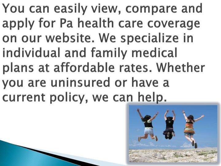 You can easily view, compare and apply for Pa health care coverage on our website. We specialize in ...